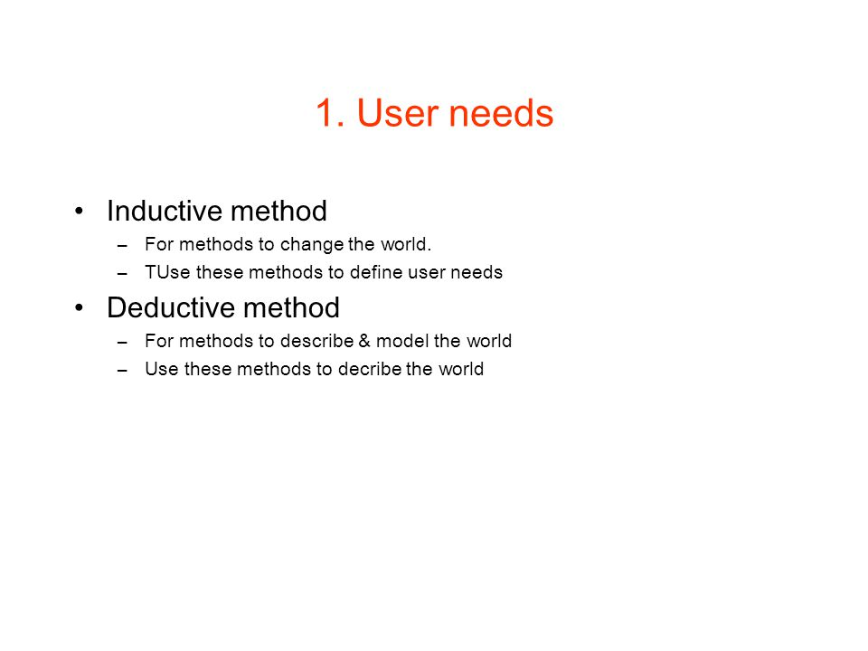 1. User needs Inductive method –For methods to change the world. –TUse these methods to define user needs Deductive method –For methods to describe &