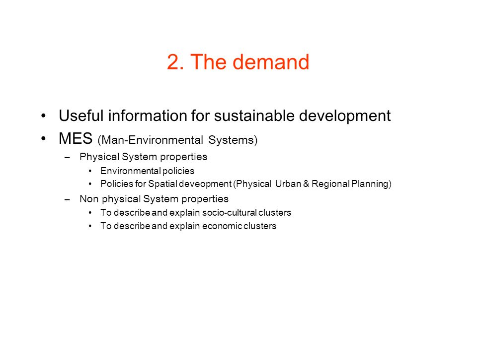 2. The demand Useful information for sustainable development MES (Man-Environmental Systems) –Physical System properties Environmental policies Polici