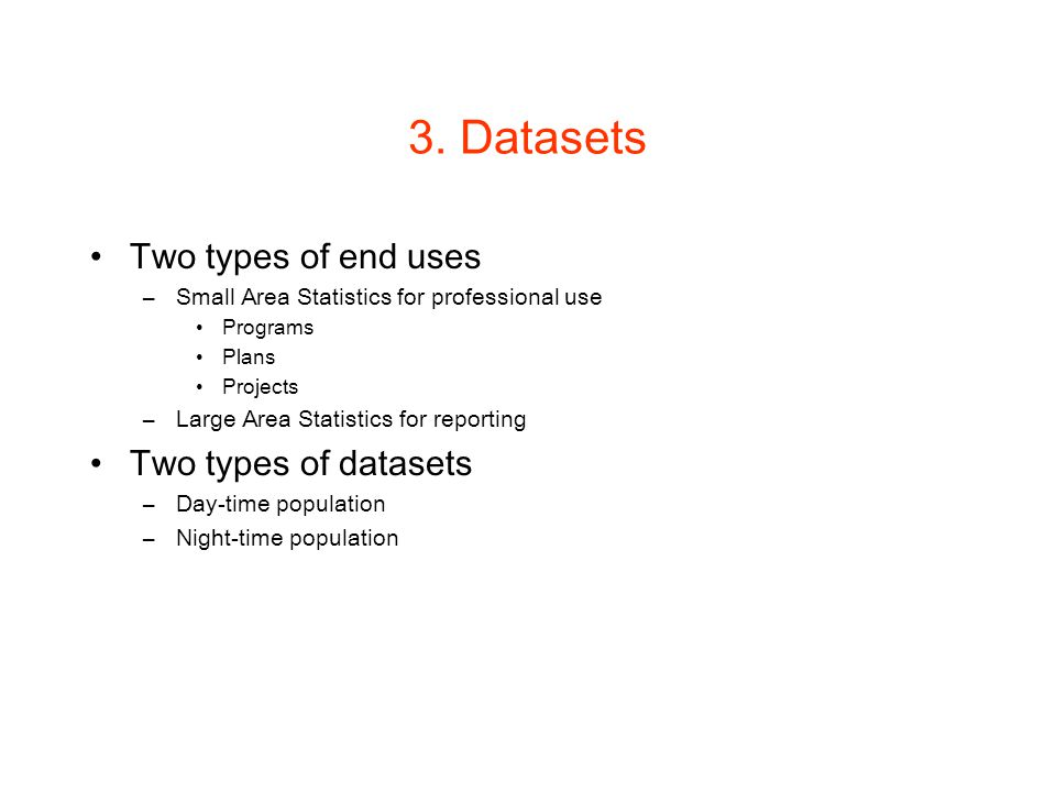 3. Datasets Two types of end uses –Small Area Statistics for professional use Programs Plans Projects –Large Area Statistics for reporting Two types o