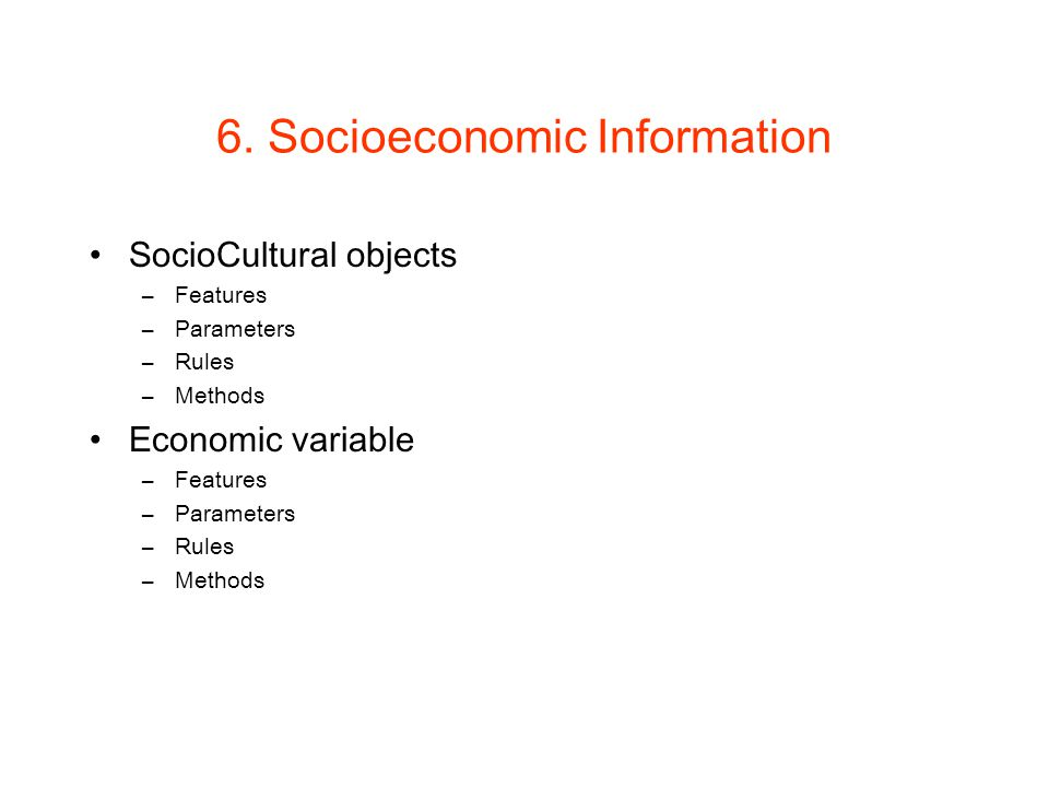 6. Socioeconomic Information SocioCultural objects –Features –Parameters –Rules –Methods Economic variable –Features –Parameters –Rules –Methods