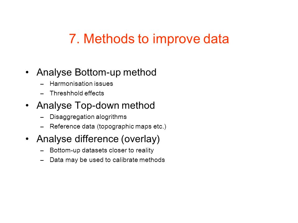 7. Methods to improve data Analyse Bottom-up method –Harmonisation issues –Threshhold effects Analyse Top-down method –Disaggregation alogrithms –Refe