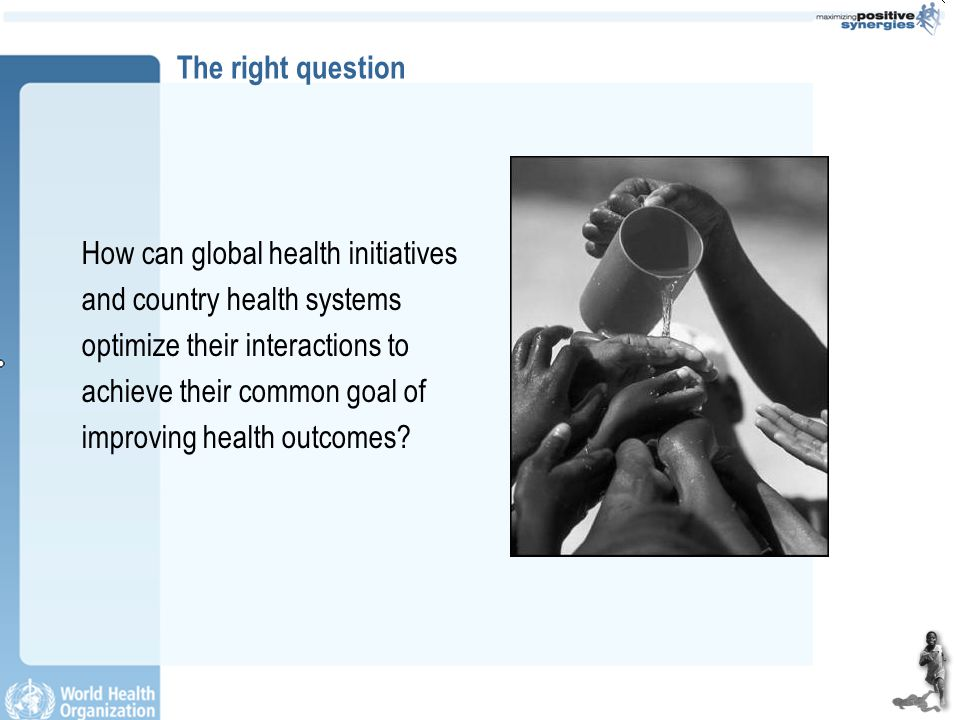 The right question How can global health initiatives and country health systems optimize their interactions to achieve their common goal of improving