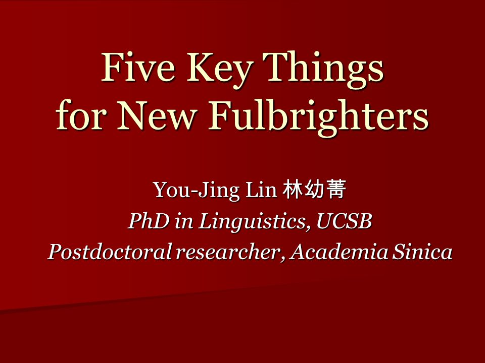 Five Key Things for New Fulbrighters You-Jing Lin 林幼菁 PhD in Linguistics, UCSB Postdoctoral researcher, Academia Sinica