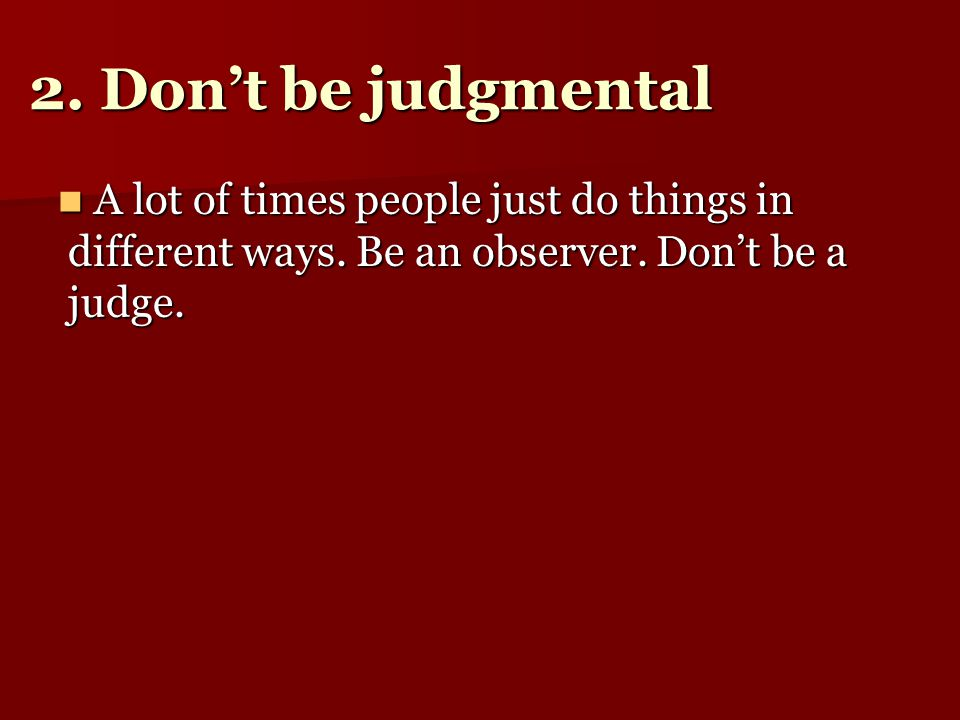 2. Don't be judgmental A lot of times people just do things in different ways.