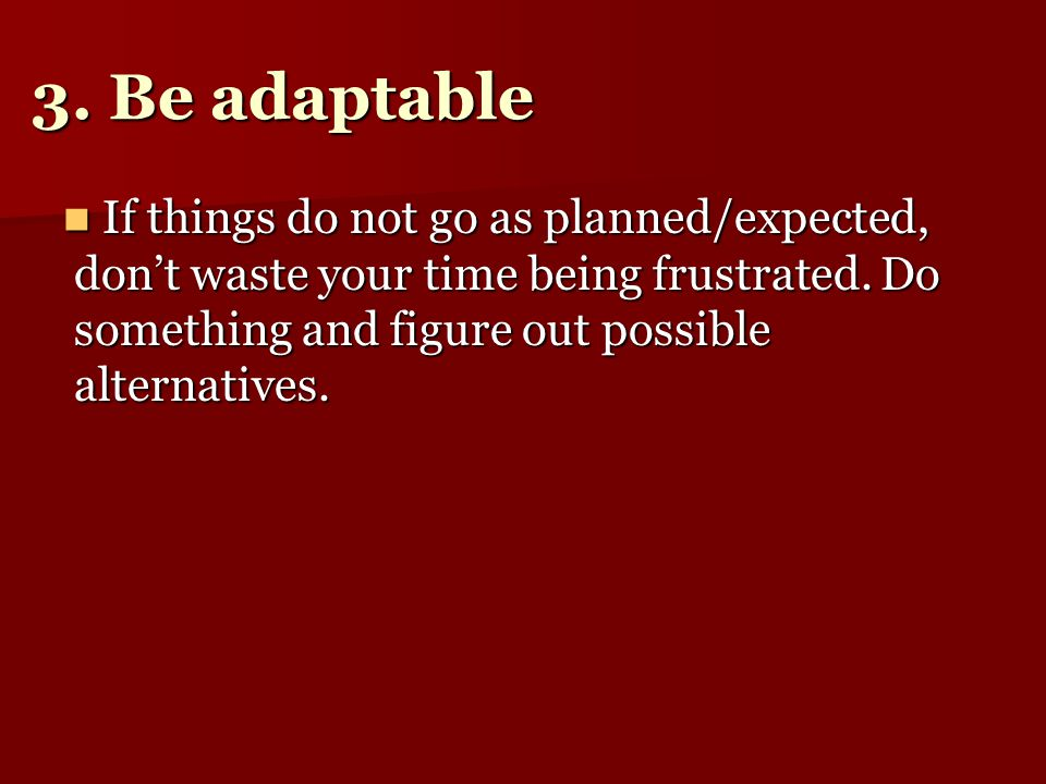 3. Be adaptable If things do not go as planned/expected, don't waste your time being frustrated.
