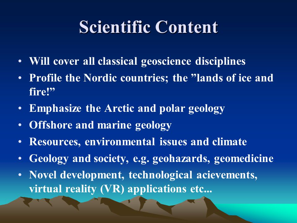 Scientific Content Will cover all classical geoscience disciplines Profile the Nordic countries; the lands of ice and fire! Emphasize the Arctic and polar geology Offshore and marine geology Resources, environmental issues and climate Geology and society, e.g.