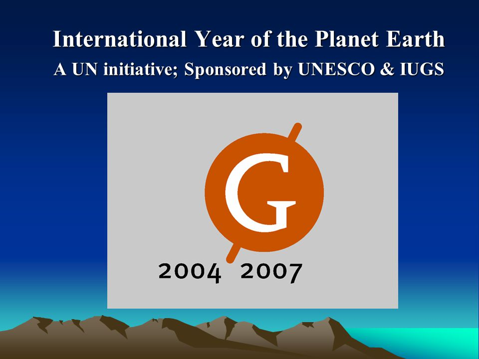 International Year of the Planet Earth A UN initiative; Sponsored by UNESCO & IUGS