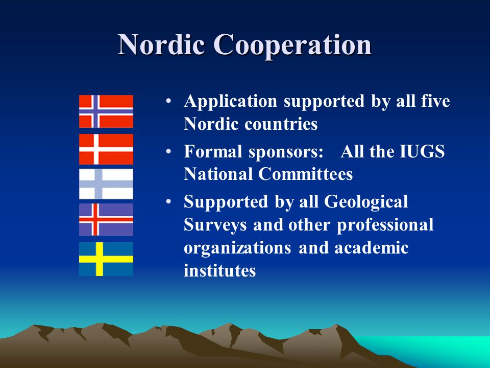 Nordic Cooperation Application supported by all five Nordic countries Formal sponsors: All the IUGS National Committees Supported by all Geological Surveys and other professional organizations and academic institutes