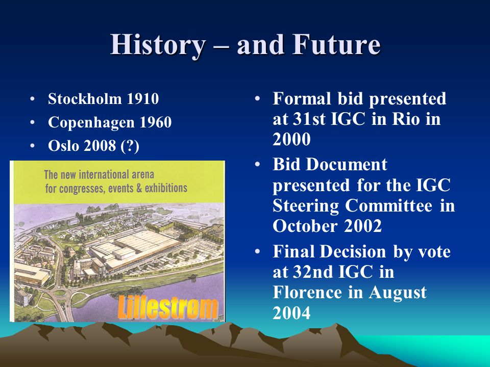 History – and Future Stockholm 1910 Copenhagen 1960 Oslo 2008 ( ) Formal bid presented at 31st IGC in Rio in 2000 Bid Document presented for the IGC Steering Committee in October 2002 Final Decision by vote at 32nd IGC in Florence in August 2004