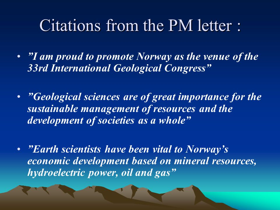 Citations from the PM letter : I am proud to promote Norway as the venue of the 33rd International Geological Congress Geological sciences are of great importance for the sustainable management of resources and the development of societies as a whole Earth scientists have been vital to Norway's economic development based on mineral resources, hydroelectric power, oil and gas