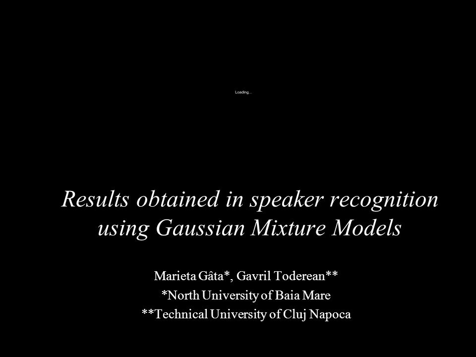 Results obtained in speaker recognition using Gaussian Mixture Models Marieta Gâta*, Gavril Toderean** *North University of Baia Mare **Technical Univ