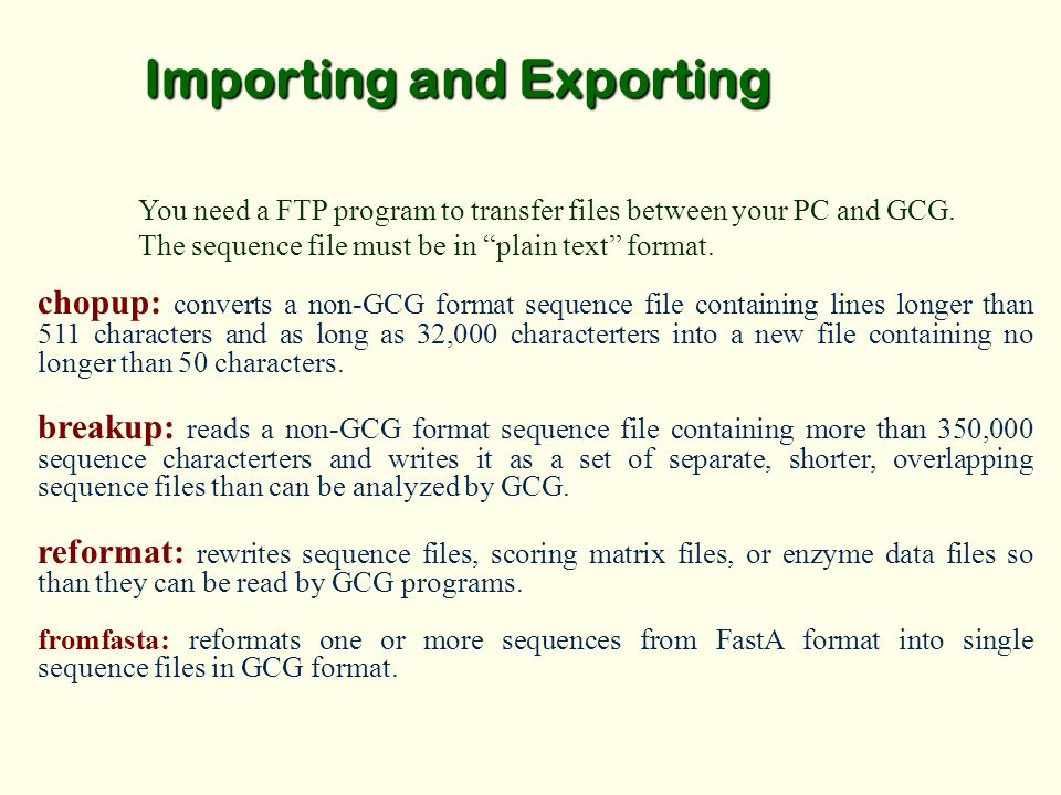Importing and Exporting You need a FTP program to transfer files between your PC and GCG.