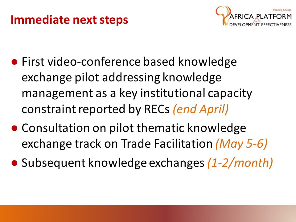 Immediate next steps ● First video-conference based knowledge exchange pilot addressing knowledge management as a key institutional capacity constraint reported by RECs (end April) ● Consultation on pilot thematic knowledge exchange track on Trade Facilitation (May 5-6) ● Subsequent knowledge exchanges (1-2/month)