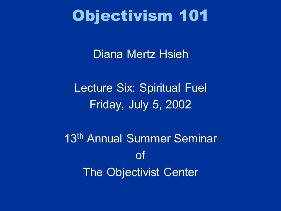Objectivism 101 Diana Mertz Hsieh Lecture Six: Spiritual Fuel Friday, July 5, 2002 13 th Annual Summer Seminar of The Objectivist Center