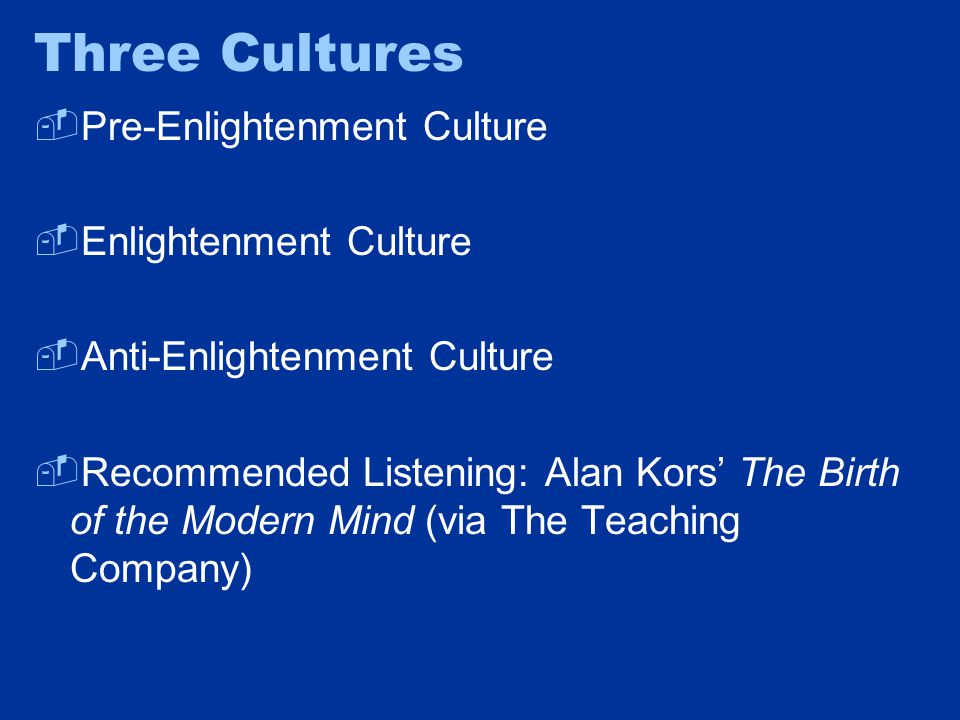 Three Cultures  Pre-Enlightenment Culture  Enlightenment Culture  Anti-Enlightenment Culture  Recommended Listening: Alan Kors' The Birth of the Modern Mind (via The Teaching Company)