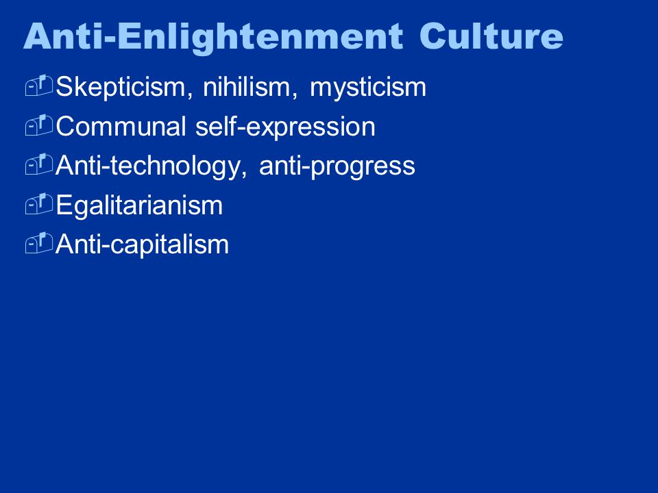 Anti-Enlightenment Culture  Skepticism, nihilism, mysticism  Communal self-expression  Anti-technology, anti-progress  Egalitarianism  Anti-capitalism