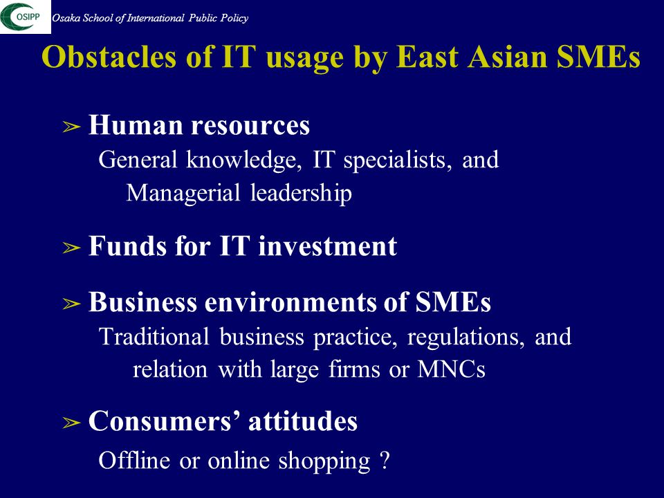 Obstacles of IT usage by East Asian SMEs ➢ Human resources General knowledge, IT specialists, and Managerial leadership ➢ Funds for IT investment ➢ Business environments of SMEs Traditional business practice, regulations, and relation with large firms or MNCs ➢ Consumers' attitudes Offline or online shopping .