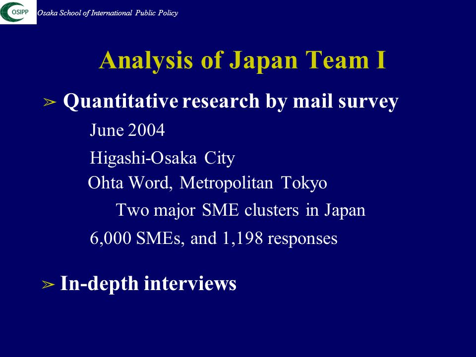 Analysis of Japan Team I ➢ Quantitative research by mail survey June 2004 Higashi-Osaka City Ohta Word, Metropolitan Tokyo Two major SME clusters in Japan 6,000 SMEs, and 1,198 responses ➢ In-depth interviews Osaka School of International Public Policy
