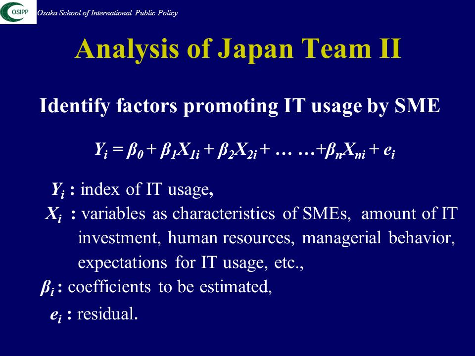 Analysis of Japan Team II Identify factors promoting IT usage by SME Y i = β 0 + β 1 X 1i + β 2 X 2i + … …+β n X ni + e i Y i : index of IT usage, X i : variables as characteristics of SMEs, amount of IT investment, human resources, managerial behavior, expectations for IT usage, etc., β i : coefficients to be estimated, e i : residual.