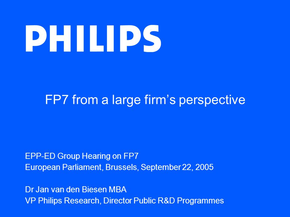 FP7 from a large firm's perspective EPP-ED Group Hearing on FP7 European Parliament, Brussels, September 22, 2005 Dr Jan van den Biesen MBA VP Philips