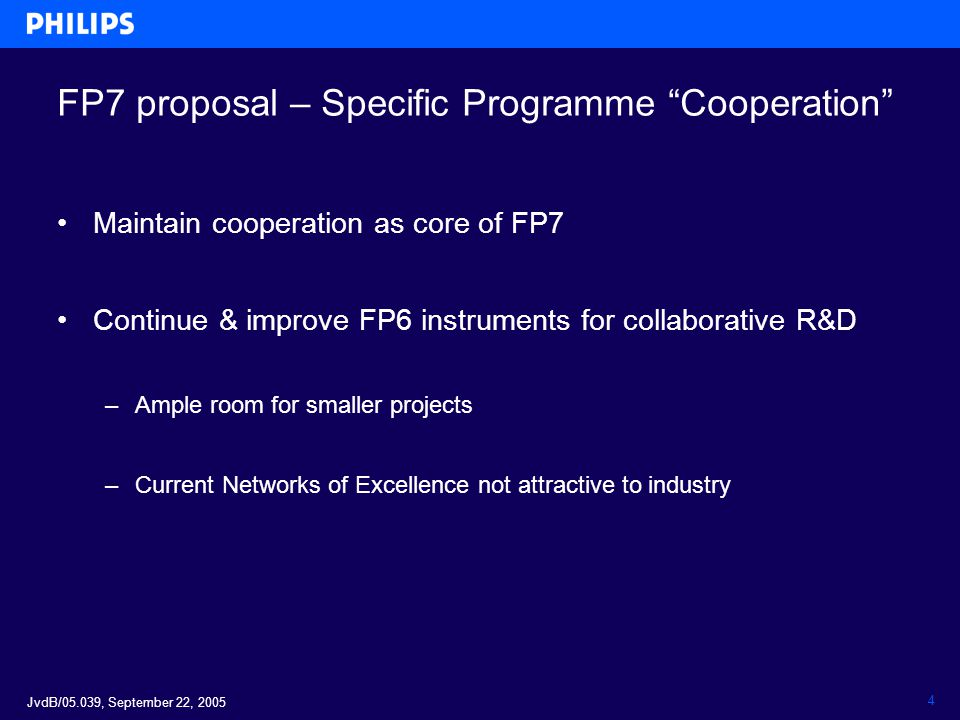 JvdB/05.039, September 22, 2005 4 FP7 proposal – Specific Programme Cooperation Maintain cooperation as core of FP7 Continue & improve FP6 instruments for collaborative R&D –Ample room for smaller projects –Current Networks of Excellence not attractive to industry