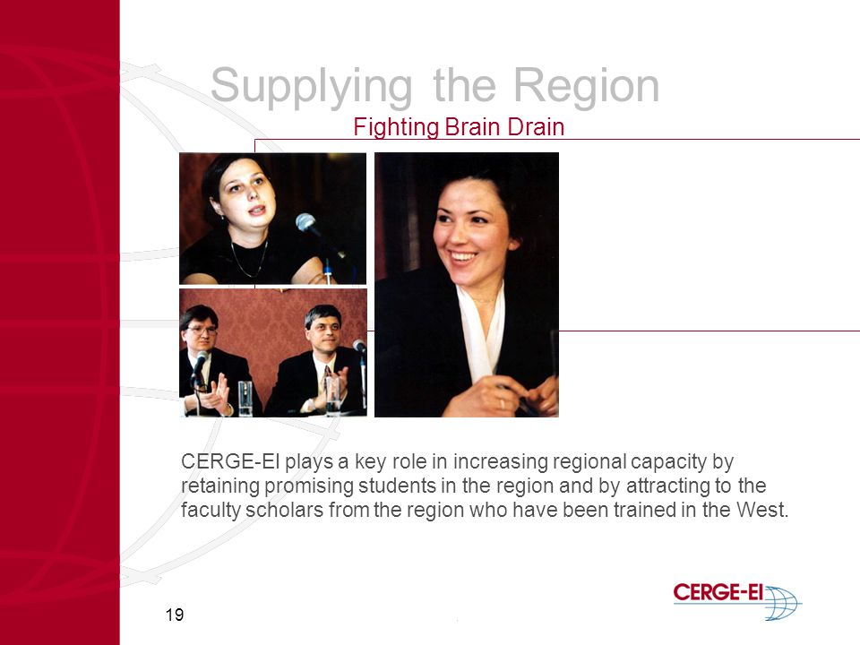 19 Supplying the Region Fighting Brain Drain CERGE-EI plays a key role in increasing regional capacity by retaining promising students in the region and by attracting to the faculty scholars from the region who have been trained in the West.