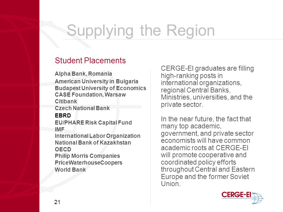 21 Student Placements CERGE-EI graduates are filling high-ranking posts in international organizations, regional Central Banks, Ministries, universities, and the private sector.