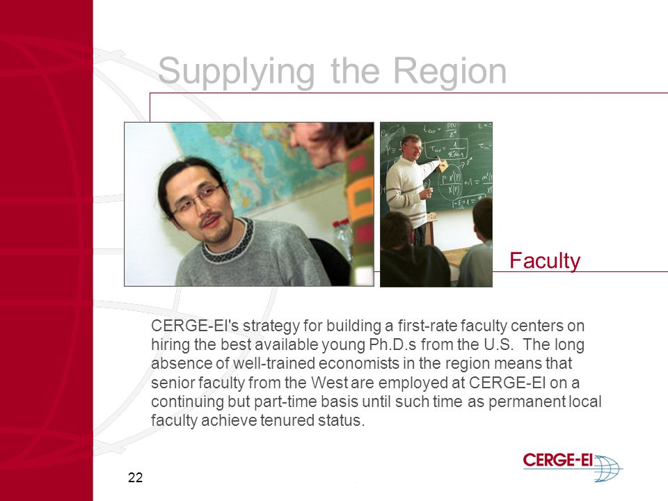 22 Supplying the Region Faculty CERGE-EI s strategy for building a first-rate faculty centers on hiring the best available young Ph.D.s from the U.S.
