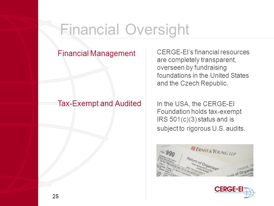 25 Financial Management CERGE-EI's financial resources are completely transparent, overseen by fundraising foundations in the United States and the Czech Republic.