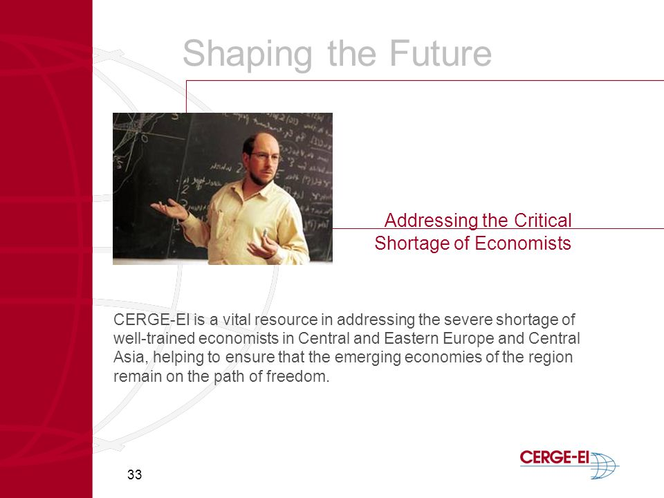 33 Shaping the Future Addressing the Critical Shortage of Economists CERGE-EI is a vital resource in addressing the severe shortage of well-trained economists in Central and Eastern Europe and Central Asia, helping to ensure that the emerging economies of the region remain on the path of freedom.