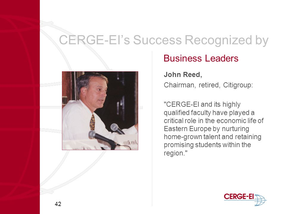 42 CERGE-EI's Success Recognized by John Reed, Chairman, retired, Citigroup: CERGE-EI and its highly qualified faculty have played a critical role in the economic life of Eastern Europe by nurturing home-grown talent and retaining promising students within the region. Business Leaders