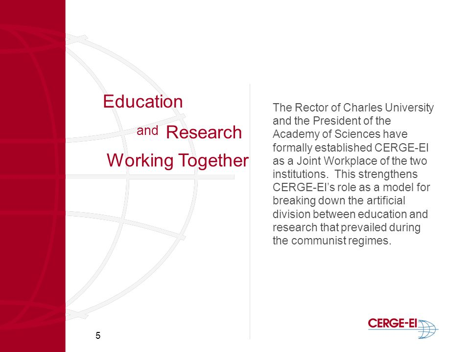 5 Education The Rector of Charles University and the President of the Academy of Sciences have formally established CERGE-EI as a Joint Workplace of the two institutions.