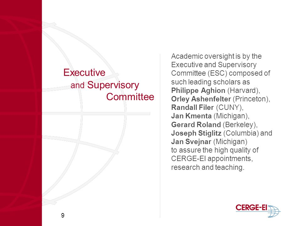 9 Executive Academic oversight is by the Executive and Supervisory Committee (ESC) composed of such leading scholars as Philippe Aghion (Harvard), Orley Ashenfelter (Princeton), Randall Filer (CUNY), Jan Kmenta (Michigan), Gerard Roland (Berkeley), Joseph Stiglitz (Columbia) and Jan Svejnar (Michigan) to assure the high quality of CERGE-EI appointments, research and teaching.