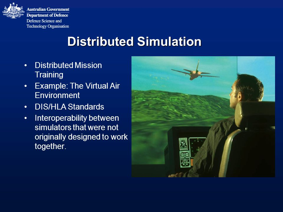 Distributed Simulation Distributed Mission Training Example: The Virtual Air Environment DIS/HLA Standards Interoperability between simulators that were not originally designed to work together.