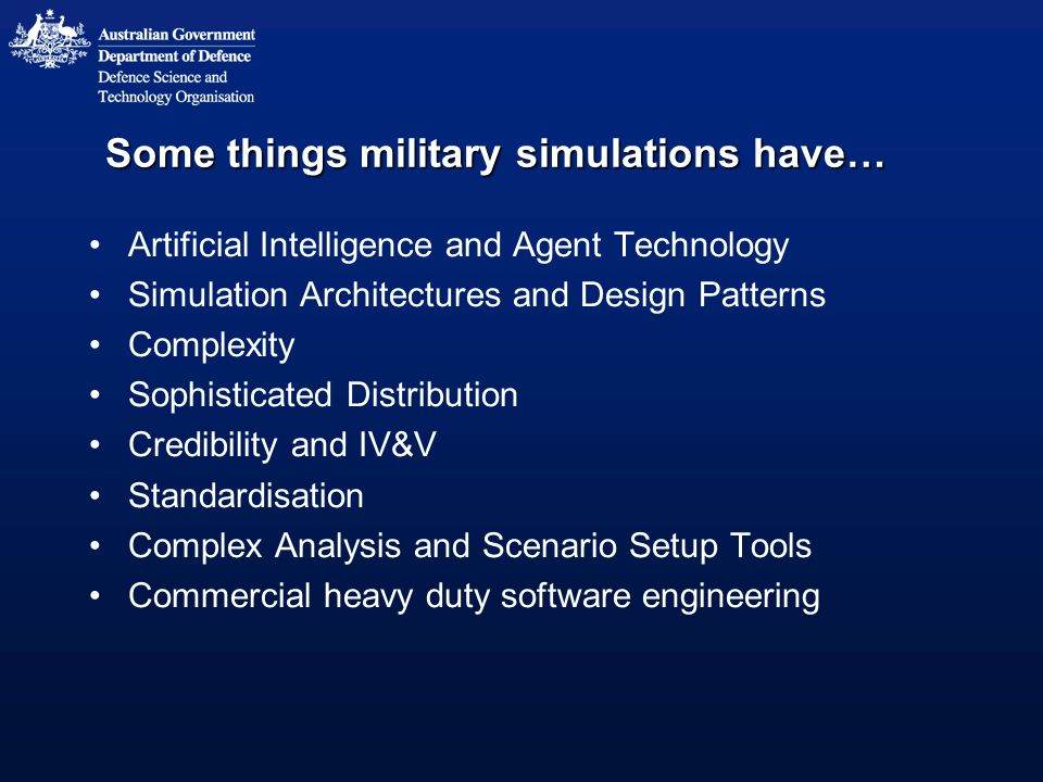 Some things military simulations have… Artificial Intelligence and Agent Technology Simulation Architectures and Design Patterns Complexity Sophistica