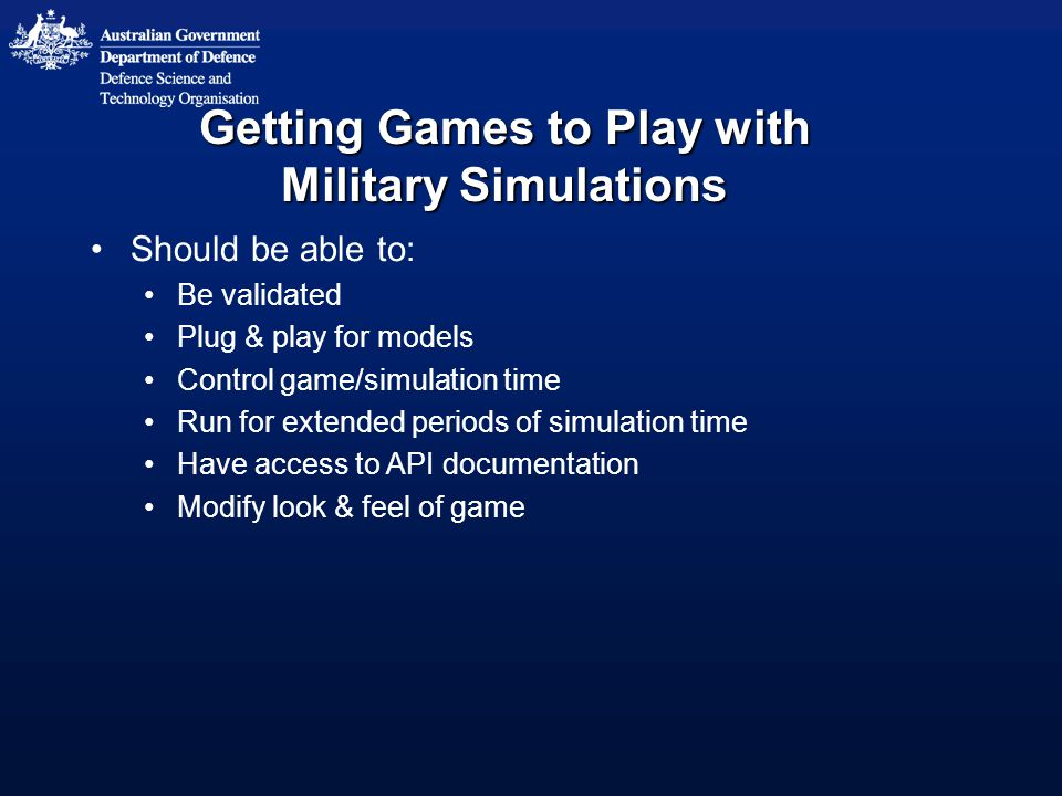 Getting Games to Play with Military Simulations Should be able to: Be validated Plug & play for models Control game/simulation time Run for extended periods of simulation time Have access to API documentation Modify look & feel of game