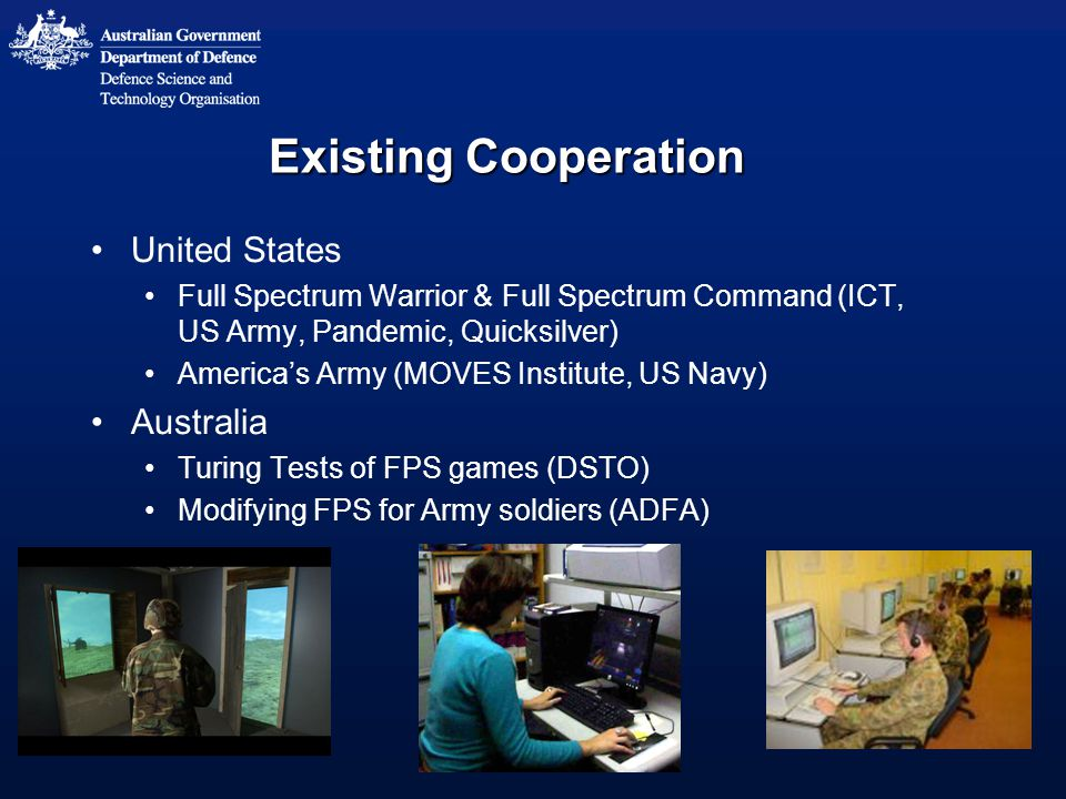Existing Cooperation United States Full Spectrum Warrior & Full Spectrum Command (ICT, US Army, Pandemic, Quicksilver) America's Army (MOVES Institute, US Navy) Australia Turing Tests of FPS games (DSTO) Modifying FPS for Army soldiers (ADFA)