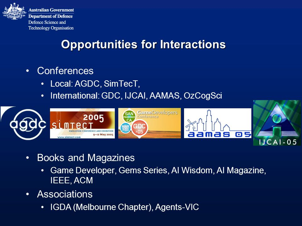 Opportunities for Interactions Conferences Local: AGDC, SimTecT, International: GDC, IJCAI, AAMAS, OzCogSci Books and Magazines Game Developer, Gems Series, AI Wisdom, AI Magazine, IEEE, ACM Associations IGDA (Melbourne Chapter), Agents-VIC