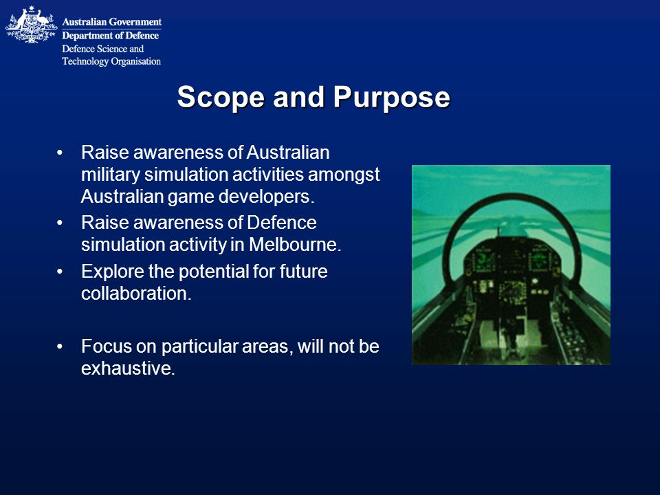 Scope and Purpose Raise awareness of Australian military simulation activities amongst Australian game developers.
