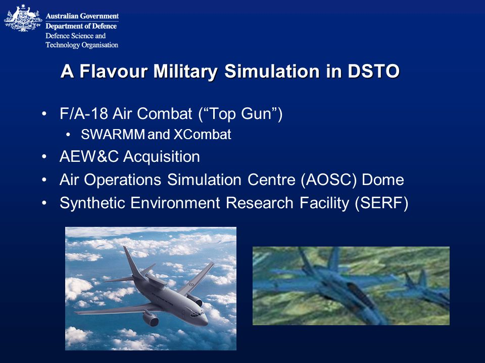 A Flavour Military Simulation in DSTO F/A-18 Air Combat ( Top Gun ) SWARMM and XCombat AEW&C Acquisition Air Operations Simulation Centre (AOSC) Dome Synthetic Environment Research Facility (SERF)