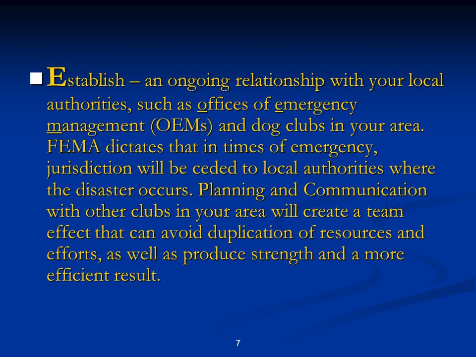 7 E stablish – an ongoing relationship with your local authorities, such as offices of emergency management (OEMs) and dog clubs in your area.