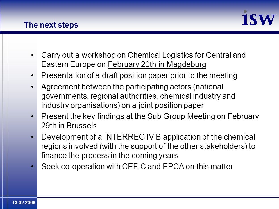 13.02.2008 The next steps Carry out a workshop on Chemical Logistics for Central and Eastern Europe on February 20th in Magdeburg Presentation of a dr