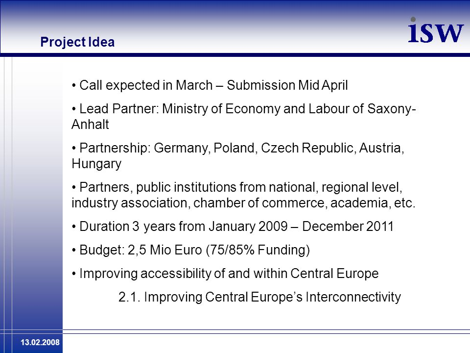 13.02.2008 Project Idea Call expected in March – Submission Mid April Lead Partner: Ministry of Economy and Labour of Saxony- Anhalt Partnership: Germ