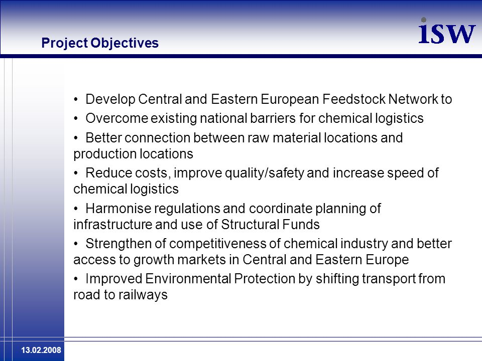 13.02.2008 Project Objectives Develop Central and Eastern European Feedstock Network to Overcome existing national barriers for chemical logistics Better connection between raw material locations and production locations Reduce costs, improve quality/safety and increase speed of chemical logistics Harmonise regulations and coordinate planning of infrastructure and use of Structural Funds Strengthen of competitiveness of chemical industry and better access to growth markets in Central and Eastern Europe Improved Environmental Protection by shifting transport from road to railways
