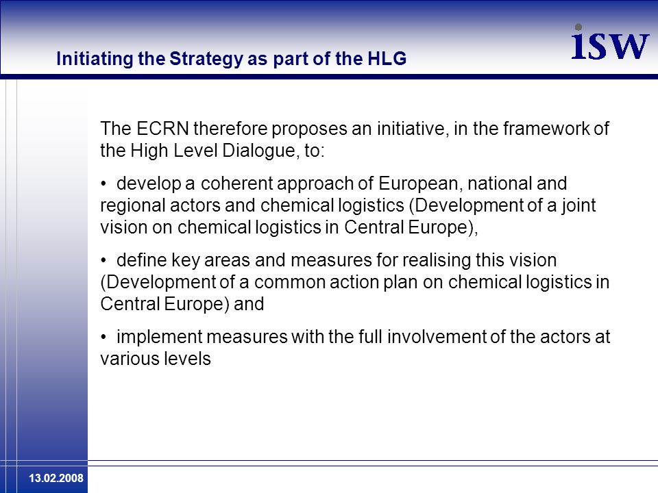 13.02.2008 Initiating the Strategy as part of the HLG The ECRN therefore proposes an initiative, in the framework of the High Level Dialogue, to: develop a coherent approach of European, national and regional actors and chemical logistics (Development of a joint vision on chemical logistics in Central Europe), define key areas and measures for realising this vision (Development of a common action plan on chemical logistics in Central Europe) and implement measures with the full involvement of the actors at various levels
