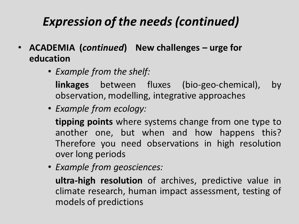 ACADEMIA (continued) New challenges – urge for education Example from the shelf: linkages between fluxes (bio-geo-chemical), by observation, modelling, integrative approaches Example from ecology: tipping points where systems change from one type to another one, but when and how happens this.