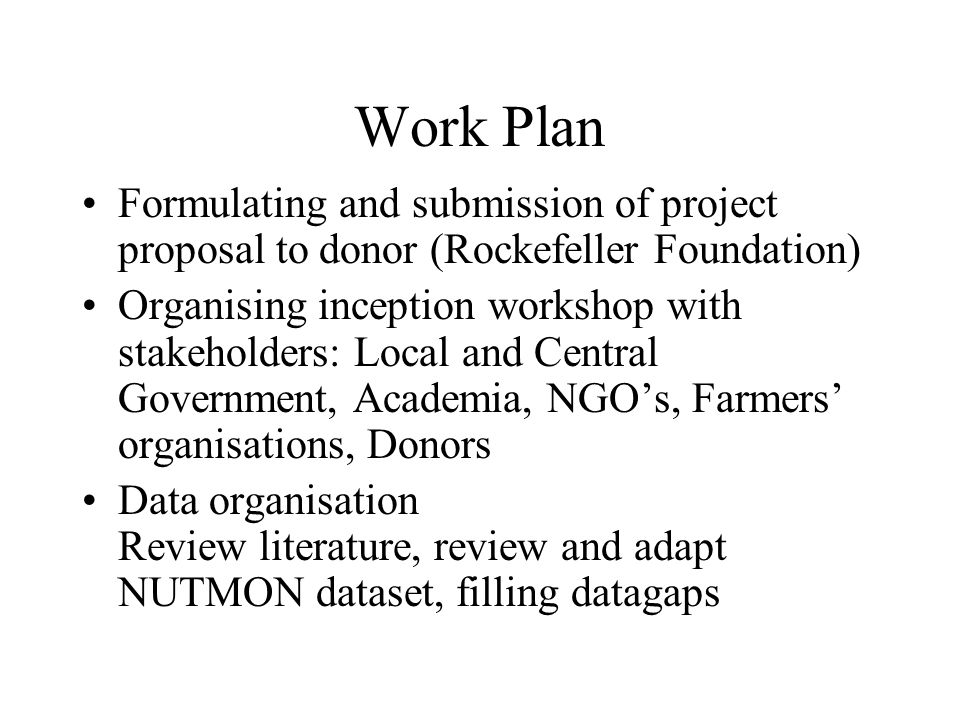 Work Plan Formulating and submission of project proposal to donor (Rockefeller Foundation) Organising inception workshop with stakeholders: Local and Central Government, Academia, NGO's, Farmers' organisations, Donors Data organisation Review literature, review and adapt NUTMON dataset, filling datagaps