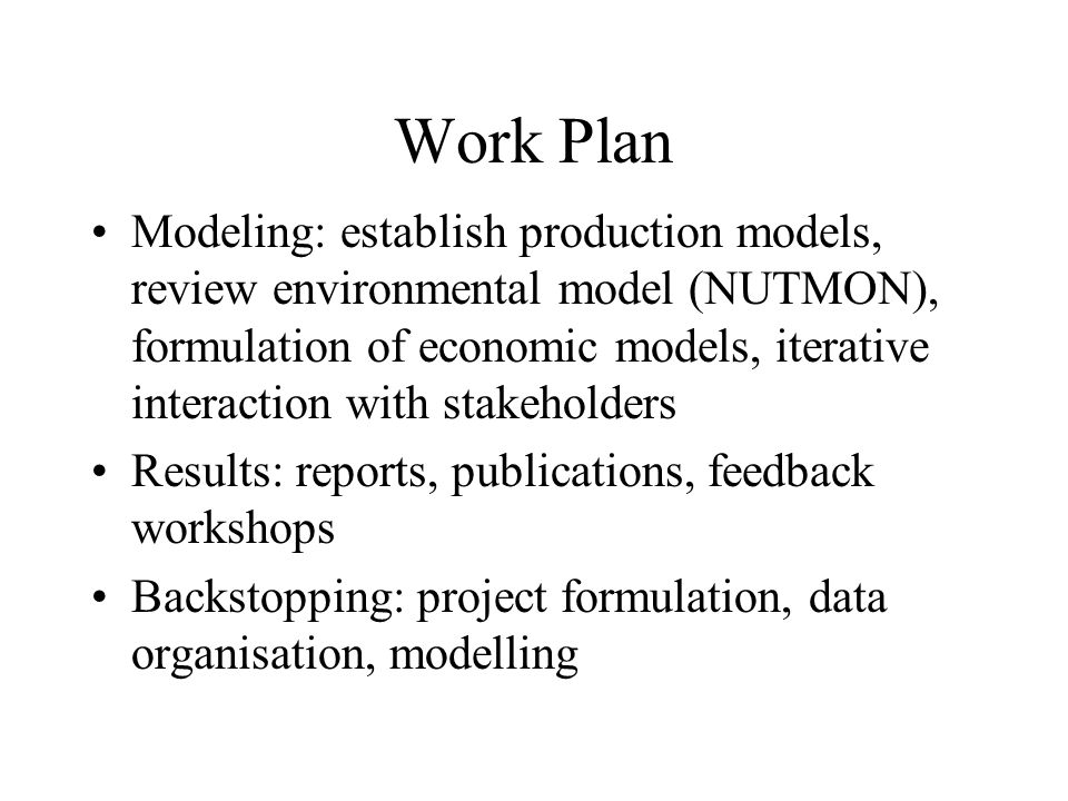 Work Plan Modeling: establish production models, review environmental model (NUTMON), formulation of economic models, iterative interaction with stakeholders Results: reports, publications, feedback workshops Backstopping: project formulation, data organisation, modelling