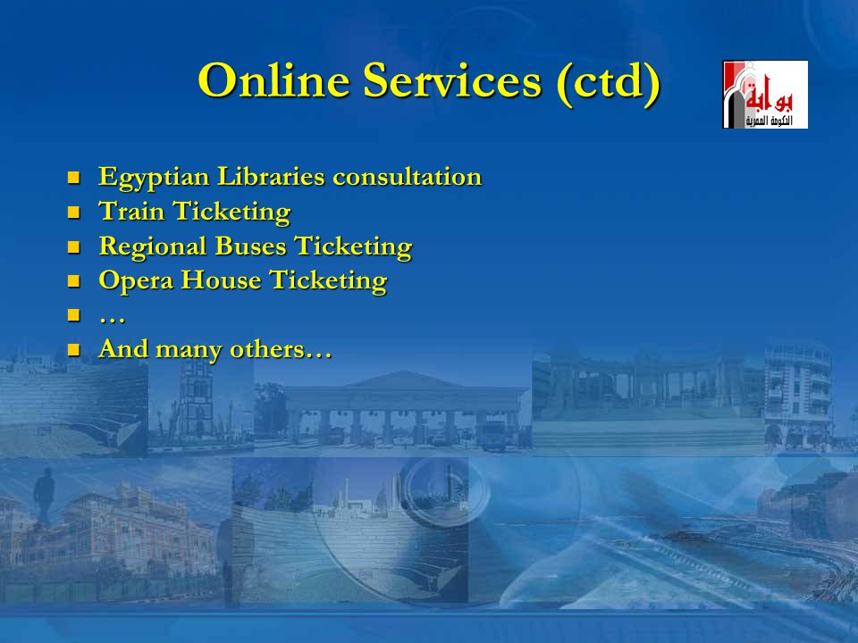 Online Services (ctd) Egyptian Libraries consultation Egyptian Libraries consultation Train Ticketing Train Ticketing Regional Buses Ticketing Regional Buses Ticketing Opera House Ticketing Opera House Ticketing … And many others… And many others…