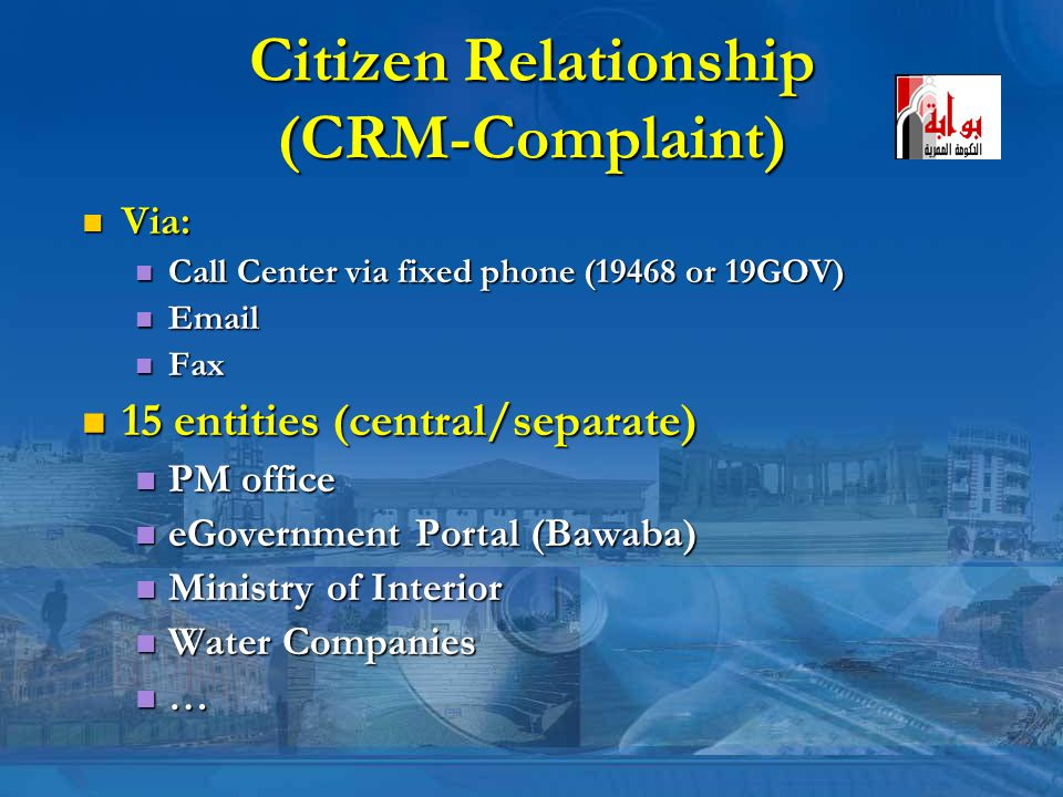 Citizen Relationship (CRM-Complaint) Via: Via: Call Center via fixed phone (19468 or 19GOV) Call Center via fixed phone (19468 or 19GOV) Email Email Fax Fax 15 entities (central/separate) 15 entities (central/separate) PM office PM office eGovernment Portal (Bawaba) eGovernment Portal (Bawaba) Ministry of Interior Ministry of Interior Water Companies Water Companies …